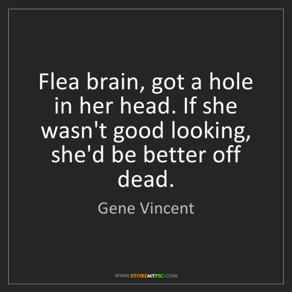Gene Vincent: Flea brain, got a hole in her head. If she wasn't good...