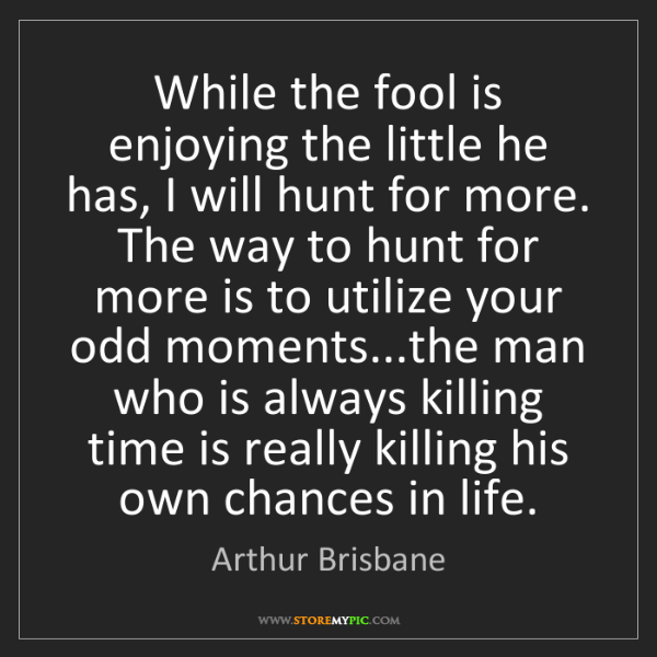 Arthur Brisbane: While the fool is enjoying the little he has, I will...