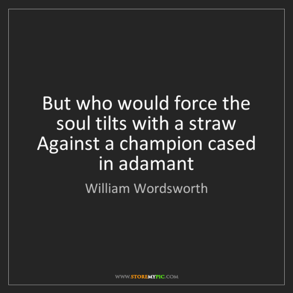 William Wordsworth: But who would force the soul tilts with a straw Against...