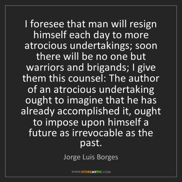 Jorge Luis Borges: I foresee that man will resign himself each day to more...