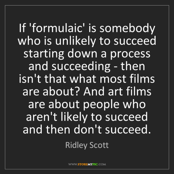 Ridley Scott: If 'formulaic' is somebody who is unlikely to succeed...
