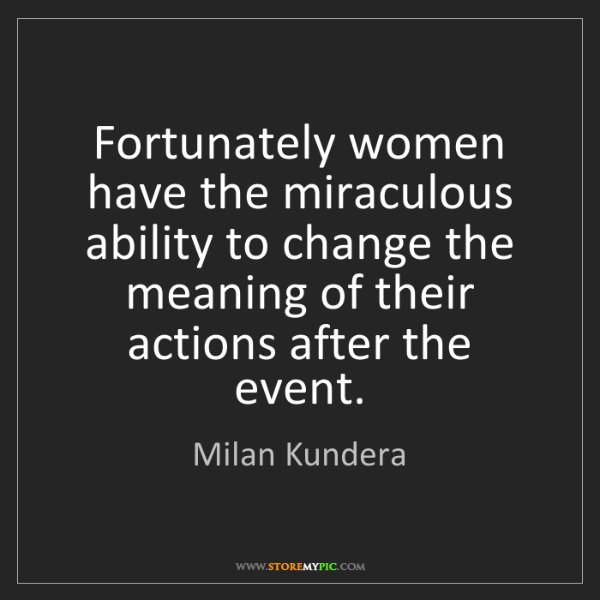 Milan Kundera: Fortunately women have the miraculous ability to change...