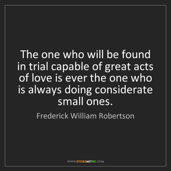 Frederick William Robertson: The one who will be found in trial capable of great acts...