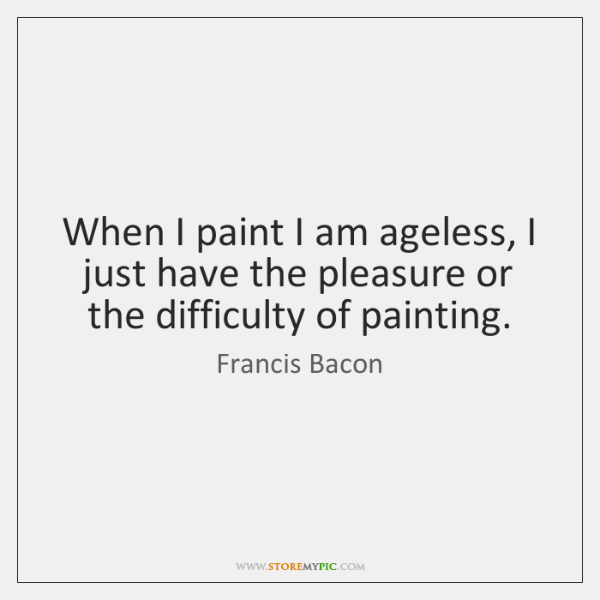 When I paint I am ageless, I just have the pleasure or ...