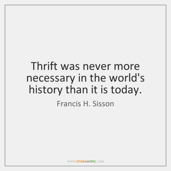 Thrift was never more necessary in the world's history than it is ...