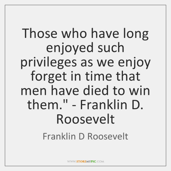 Those who have long enjoyed such privileges as we enjoy forget in ...