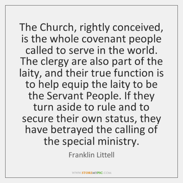The Church, rightly conceived, is the whole covenant people called to serve ...