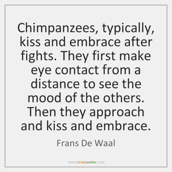 Chimpanzees, typically, kiss and embrace after fights. They first make eye contact ...