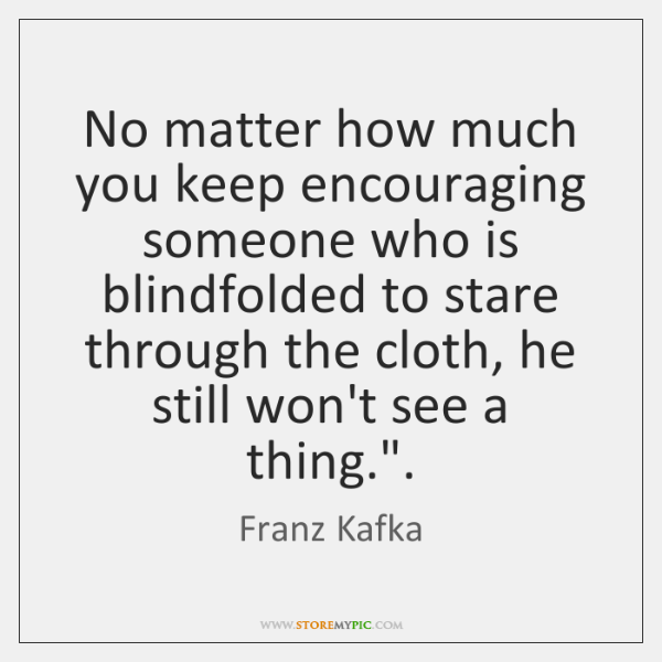 No matter how much you keep encouraging someone who is blindfolded to ...