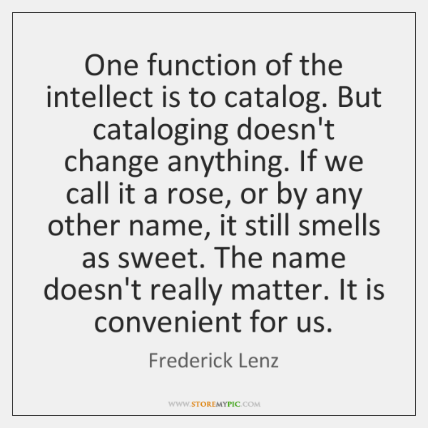 One function of the intellect is to catalog. But cataloging doesn't change ...