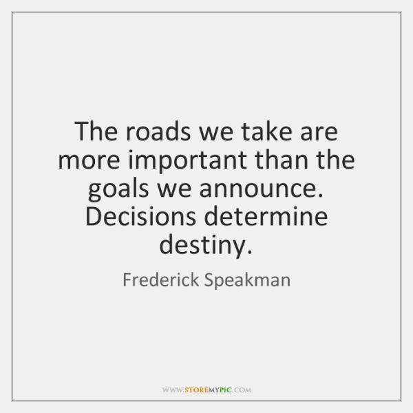 The roads we take are more important than the goals we announce. ...