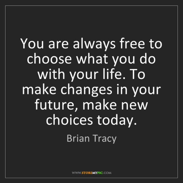 Brian Tracy: You are always free to choose what you do with your life....