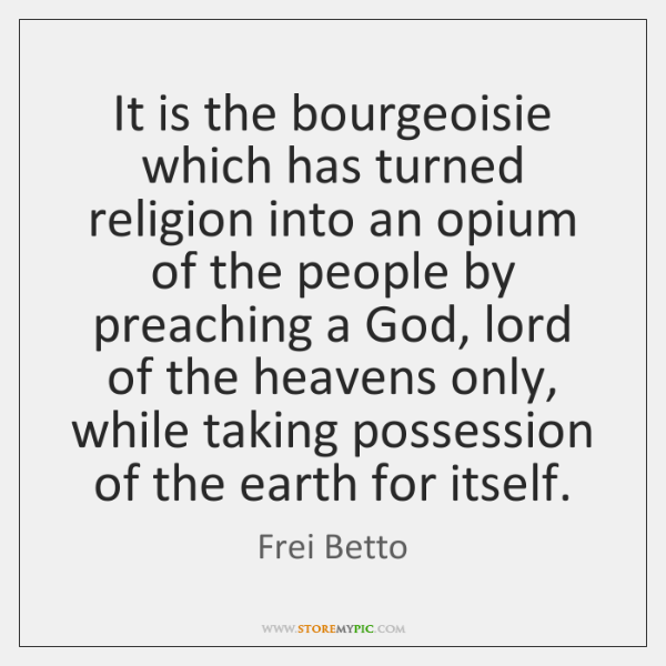 It is the bourgeoisie which has turned religion into an opium of ...
