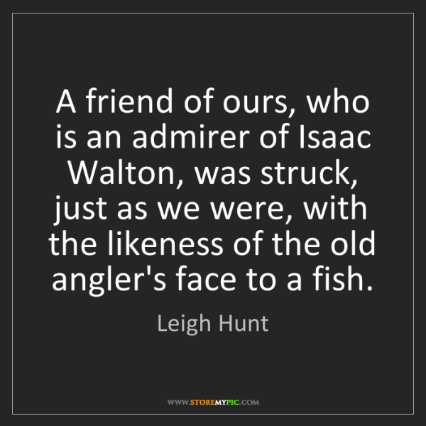 Leigh Hunt: A friend of ours, who is an admirer of Isaac Walton,...