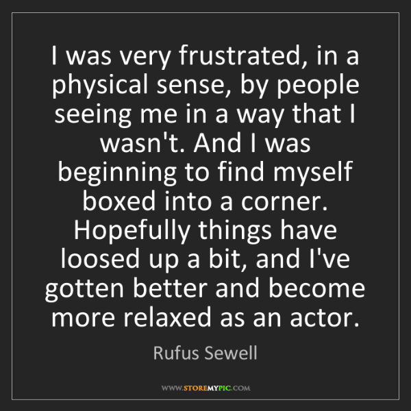 Rufus Sewell: I was very frustrated, in a physical sense, by people...