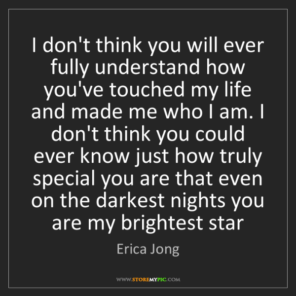 Erica Jong: I don't think you will ever fully understand how you've...