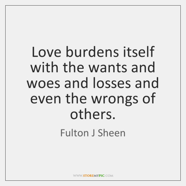 Love burdens itself with the wants and woes and losses and even ...