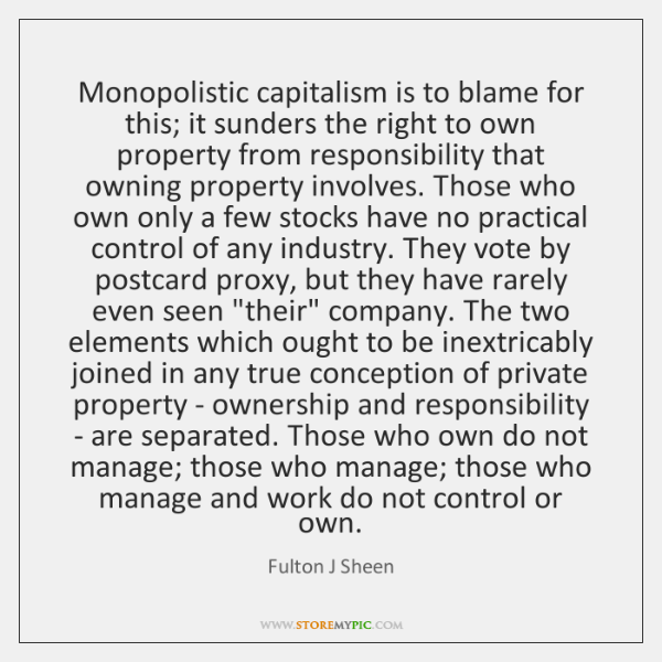 Monopolistic capitalism is to blame for this; it sunders the right to ...