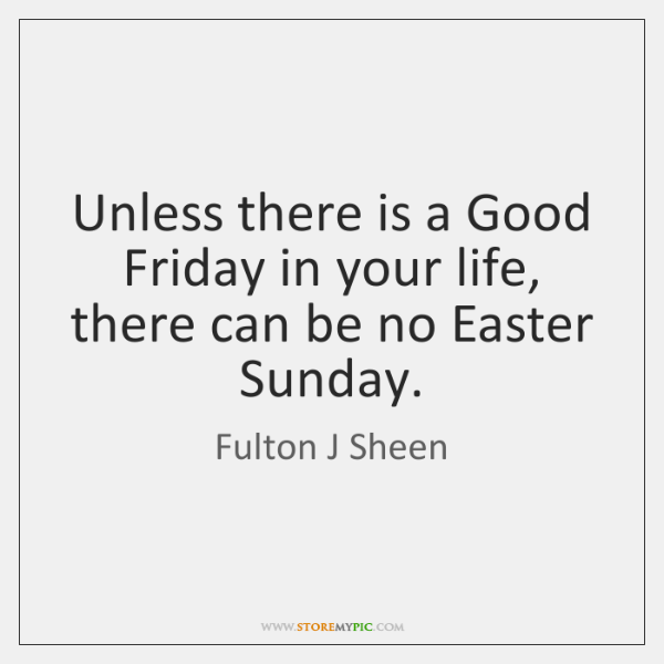 Unless there is a Good Friday in your life, there can be ...