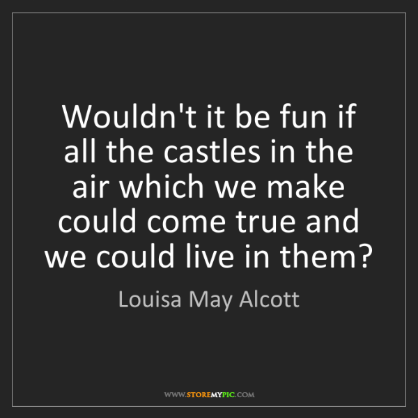 Louisa May Alcott: Wouldn't it be fun if all the castles in the air which...