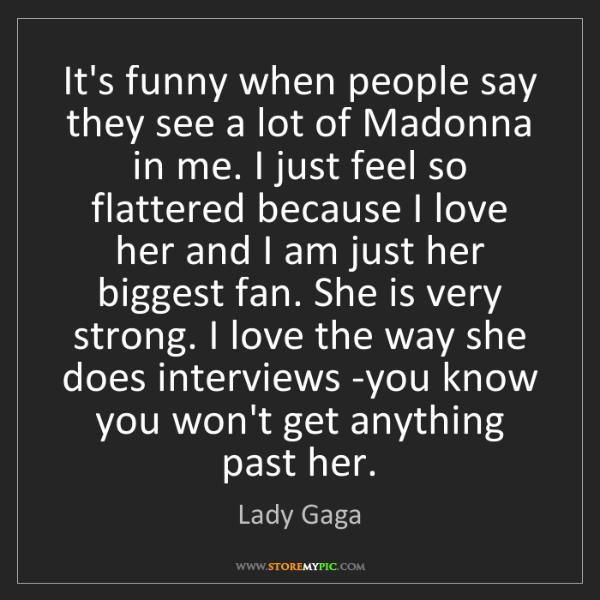 Lady Gaga: It's funny when people say they see a lot of Madonna...