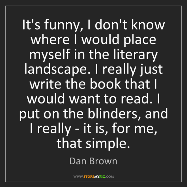 Dan Brown: It's funny, I don't know where I would place myself in...