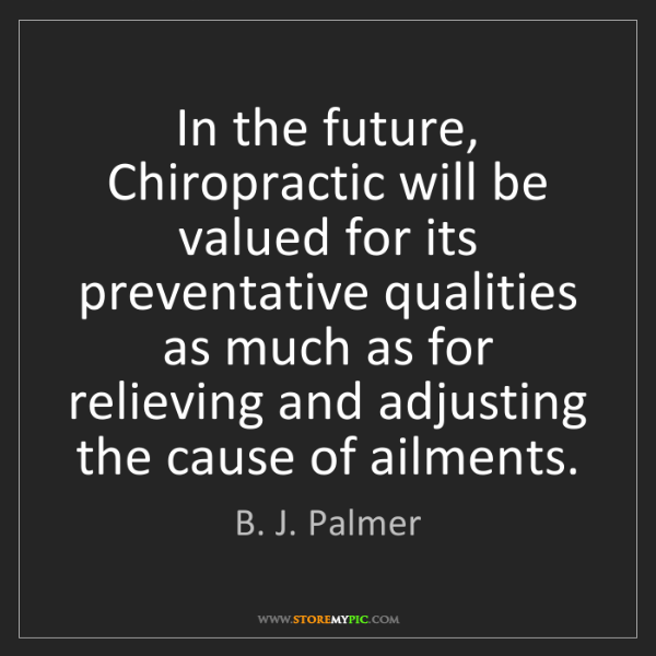 B. J. Palmer: In the future, Chiropractic will be valued for its preventative...