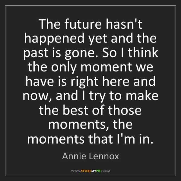 Annie Lennox: The future hasn't happened yet and the past is gone....