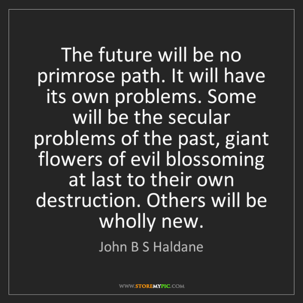 John B S Haldane: The future will be no primrose path. It will have its...