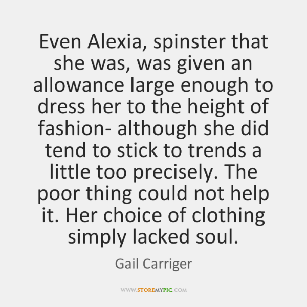 Even Alexia, spinster that she was, was given an allowance large enough ...