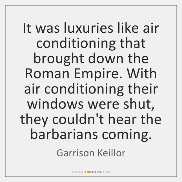 It was luxuries like air conditioning that brought down the Roman Empire. ...