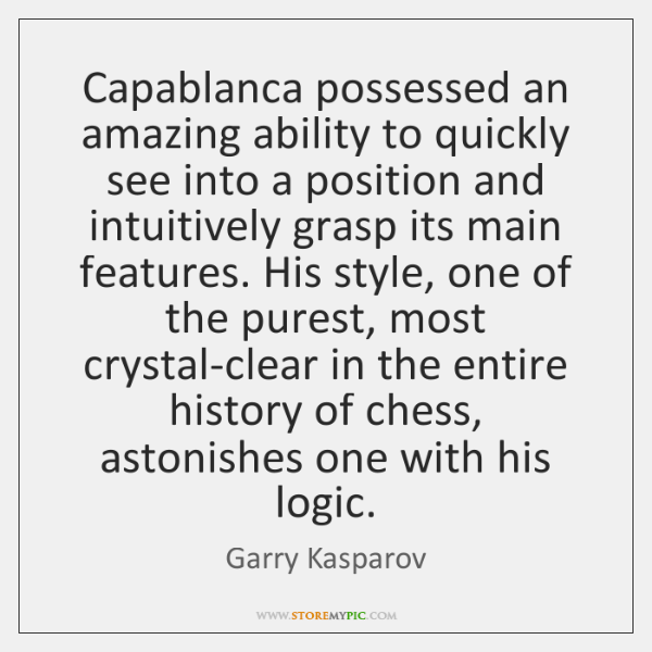 Capablanca possessed an amazing ability to quickly see into a position and ...