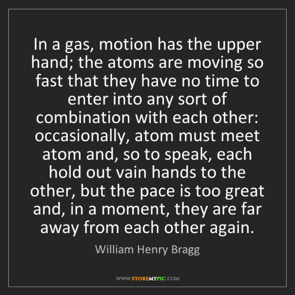 William Henry Bragg: In a gas, motion has the upper hand; the atoms are moving...
