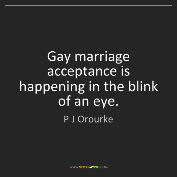 P J Orourke: Gay marriage acceptance is happening in the blink of...