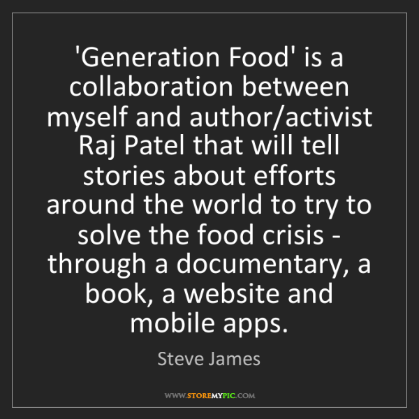 Steve James: 'Generation Food' is a collaboration between myself and...