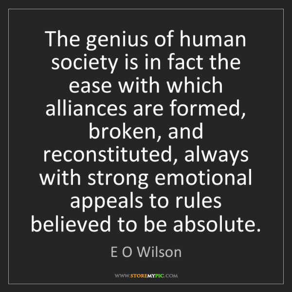 E O Wilson: The genius of human society is in fact the ease with...