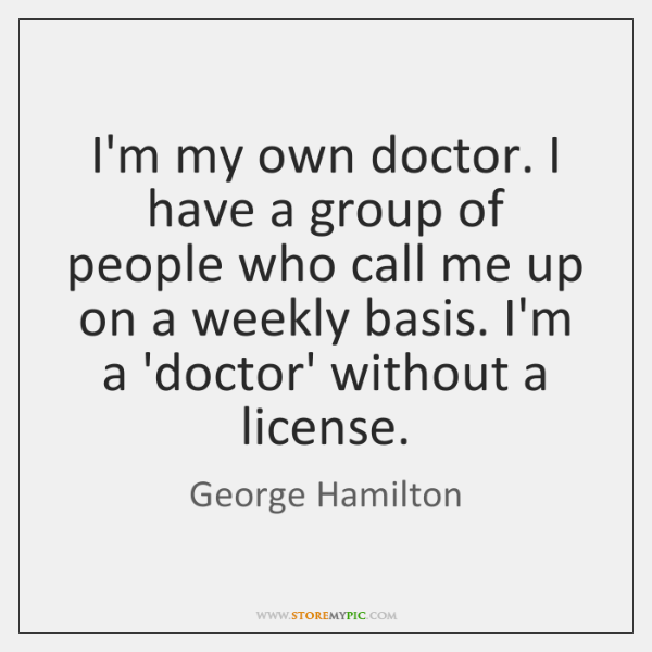 I'm my own doctor. I have a group of people who call ...