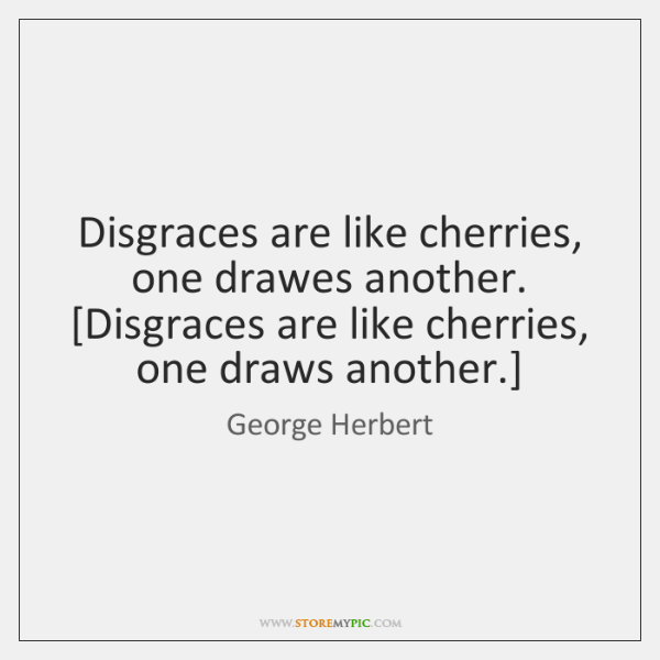 Disgraces are like cherries, one drawes another.  [Disgraces are like cherries, one ...