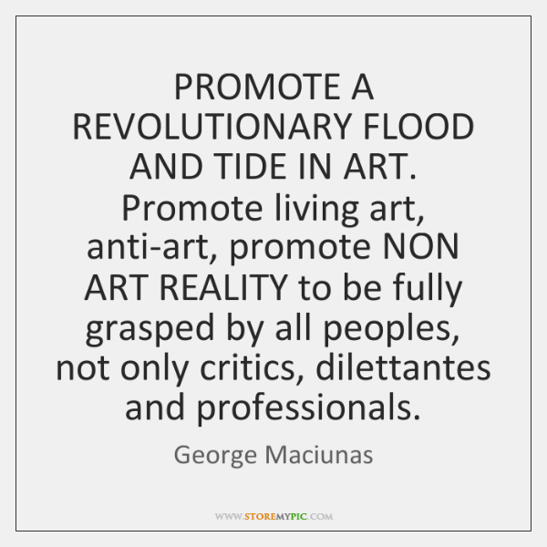 PROMOTE A REVOLUTIONARY FLOOD AND TIDE IN ART. Promote living art, anti-art, ...