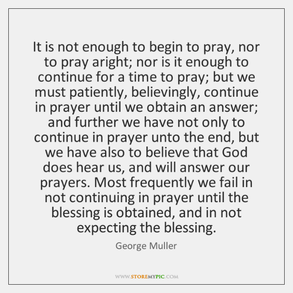 It is not enough to begin to pray, nor to pray aright; ...