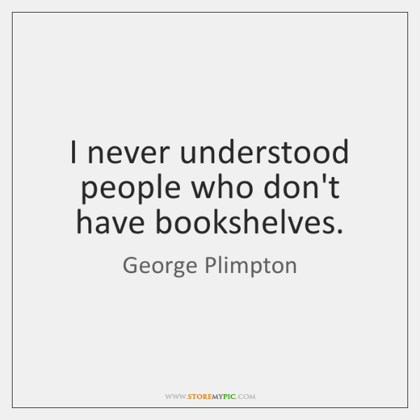 I never understood people who don't have bookshelves.