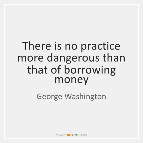 There is no practice more dangerous than that of borrowing money