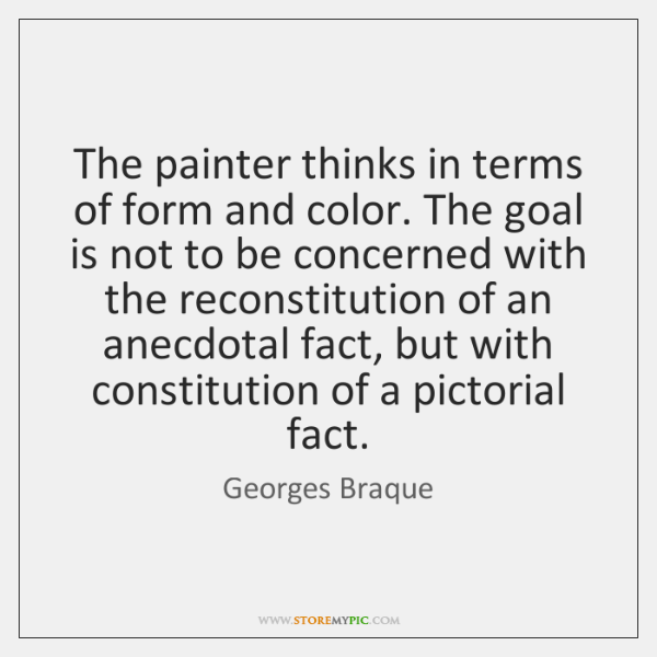 The painter thinks in terms of form and color. The goal is ...