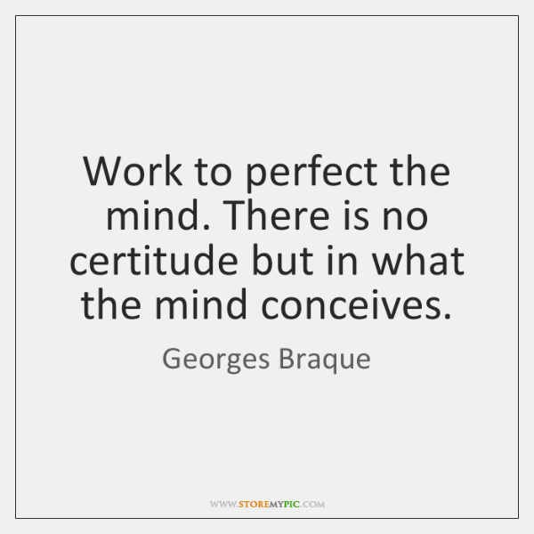 Work to perfect the mind. There is no certitude but in what ...