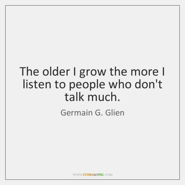 The older I grow the more I listen to people who don't ...
