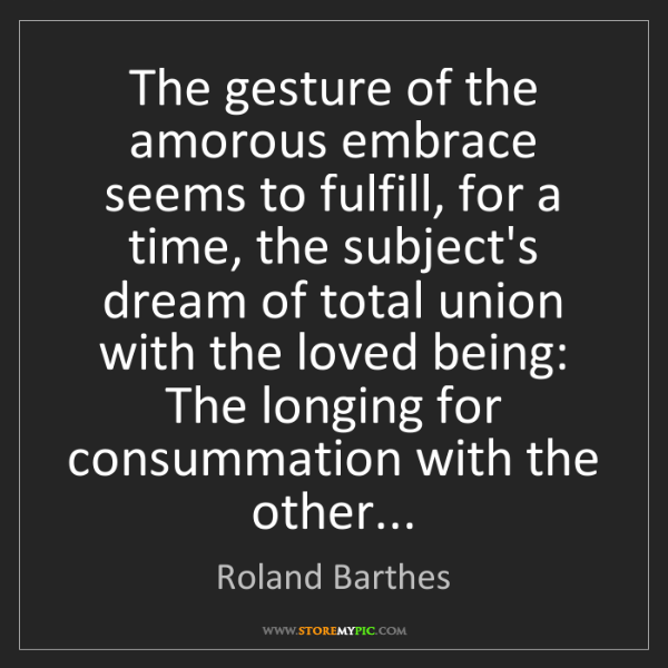 Roland Barthes: The gesture of the amorous embrace seems to fulfill,...
