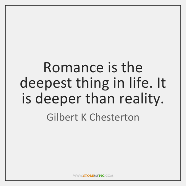 Romance Is The Deepest Thing In Life It Is Deeper Than Reality
