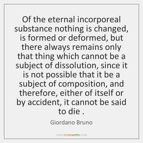 Of the eternal incorporeal substance nothing is changed, is formed or deformed, ...