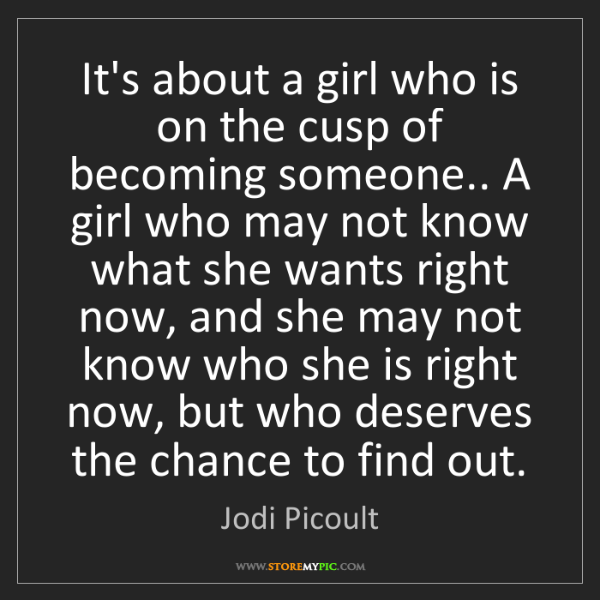 Jodi Picoult: It's about a girl who is on the cusp of becoming someone.....