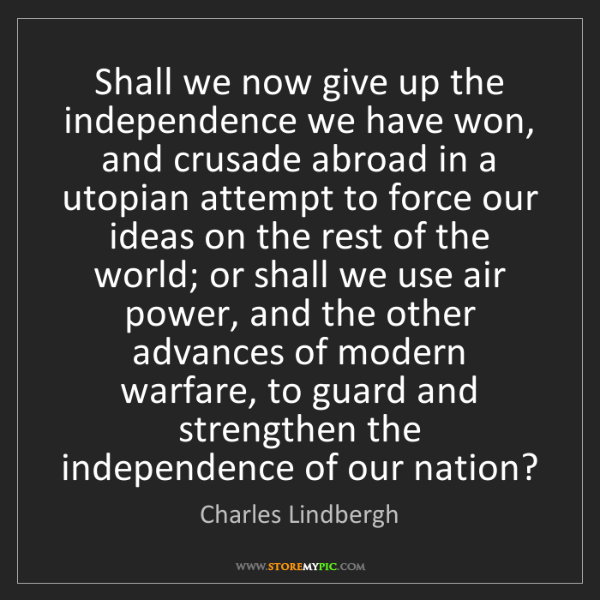 Charles Lindbergh: Shall we now give up the independence we have won, and...